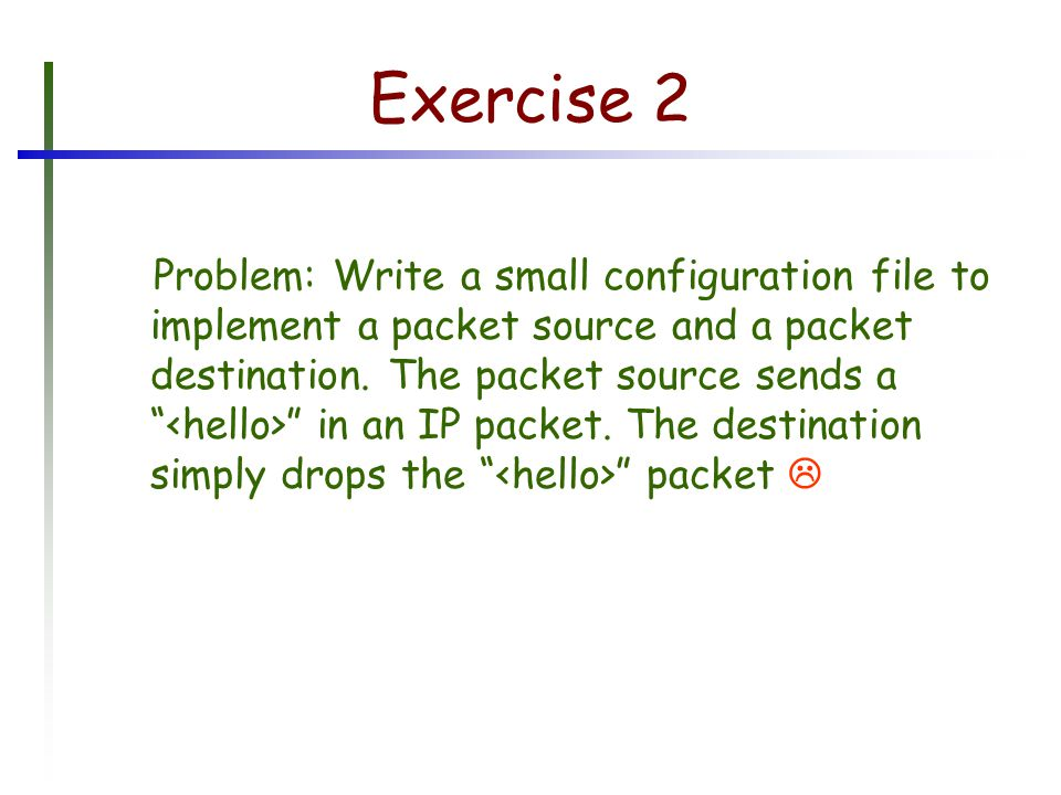 Exercise 2 Problem: Write a small configuration file to implement a packet source and a packet destination.