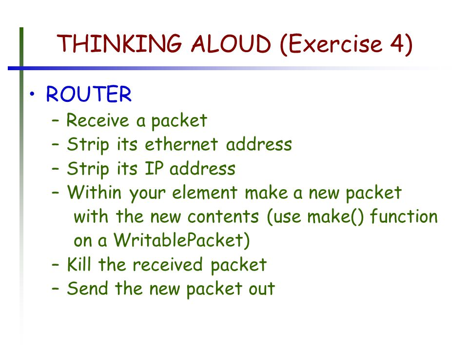 THINKING ALOUD (Exercise 4) ROUTER –Receive a packet –Strip its ethernet address –Strip its IP address –Within your element make a new packet with the new contents (use make() function on a WritablePacket) –Kill the received packet –Send the new packet out