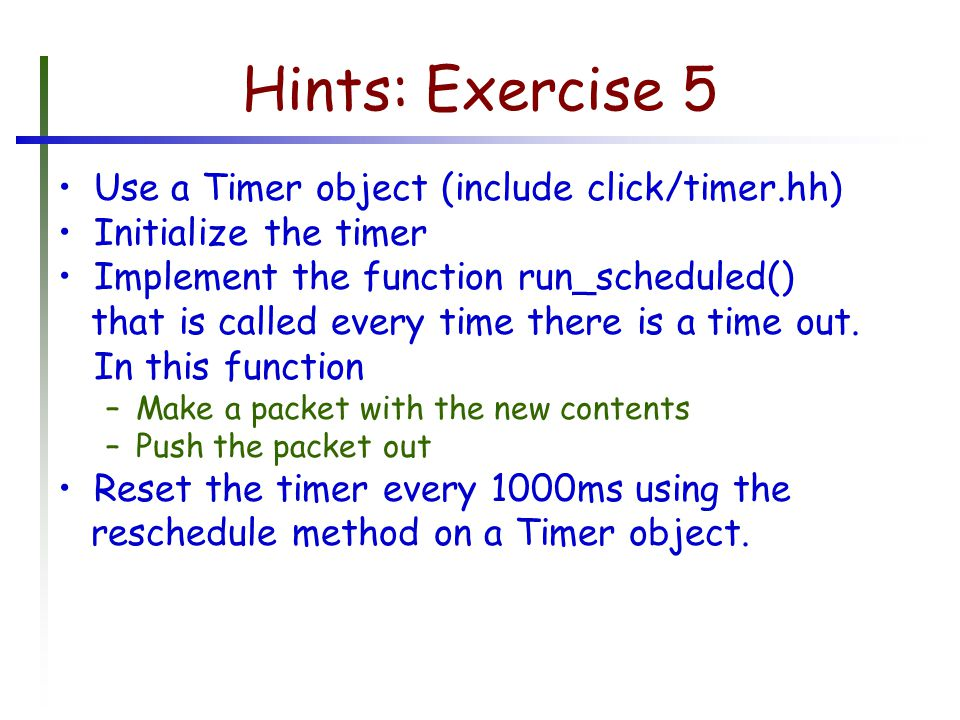 Hints: Exercise 5 Use a Timer object (include click/timer.hh) Initialize the timer Implement the function run_scheduled() that is called every time there is a time out.