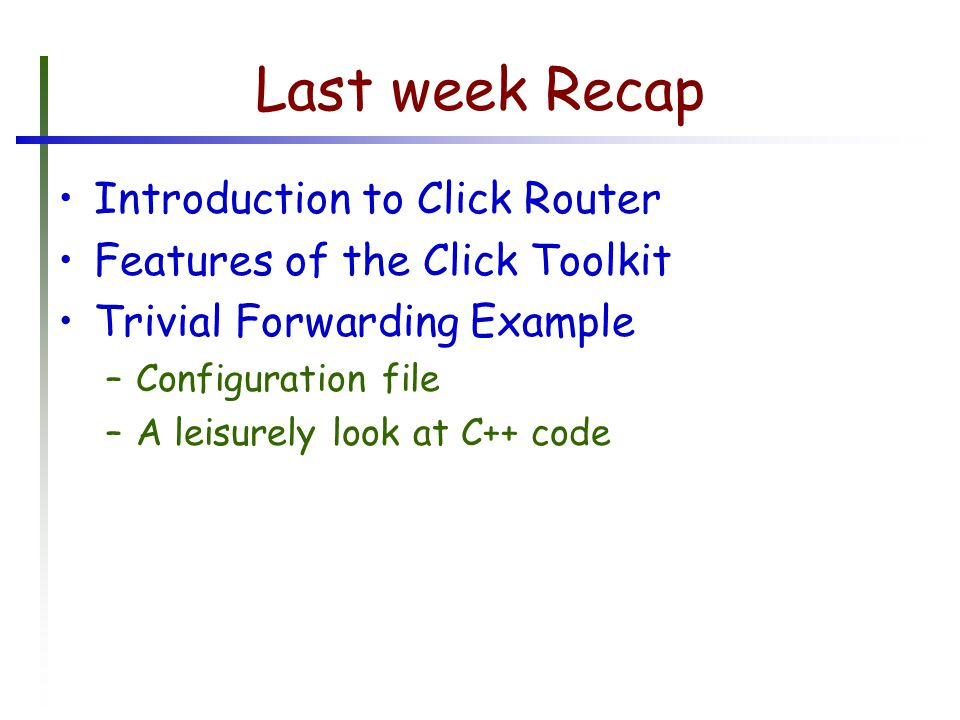 Last week Recap Introduction to Click Router Features of the Click Toolkit Trivial Forwarding Example –Configuration file –A leisurely look at C++ code