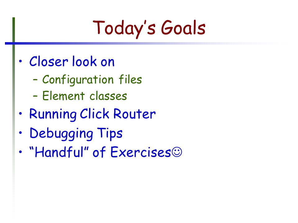 Today's Goals Closer look on –Configuration files –Element classes Running Click Router Debugging Tips Handful of Exercises