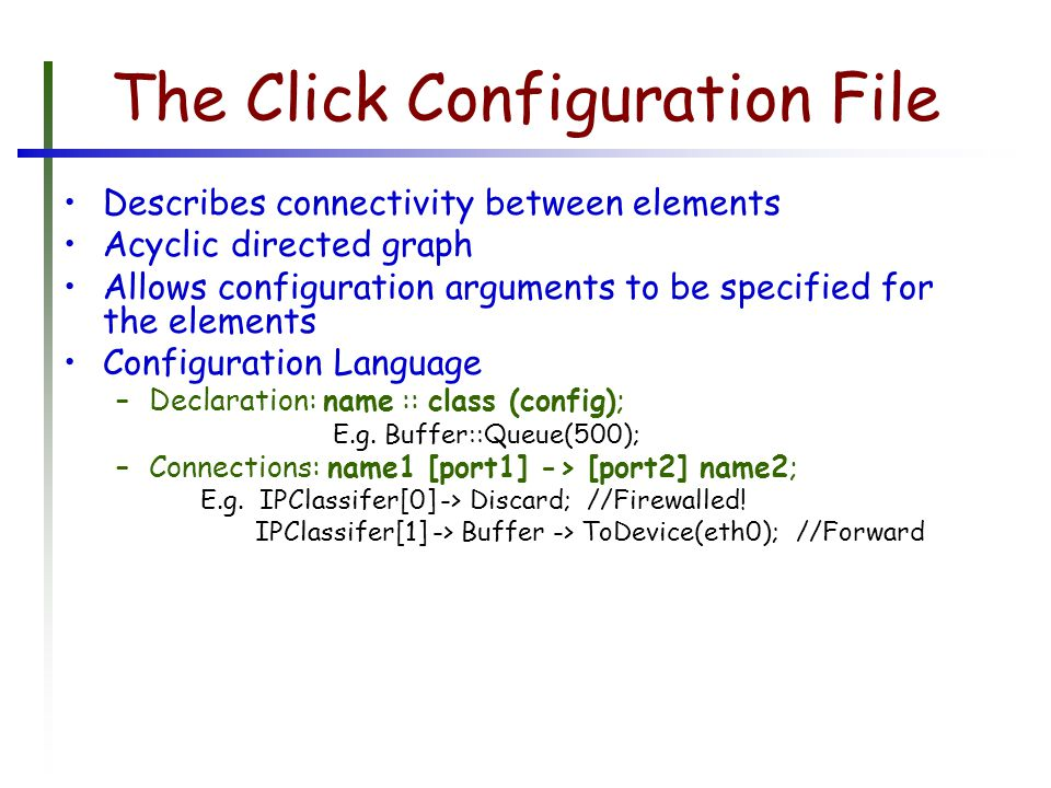 The Click Configuration File Describes connectivity between elements Acyclic directed graph Allows configuration arguments to be specified for the elements Configuration Language –Declaration: name :: class (config); E.g.