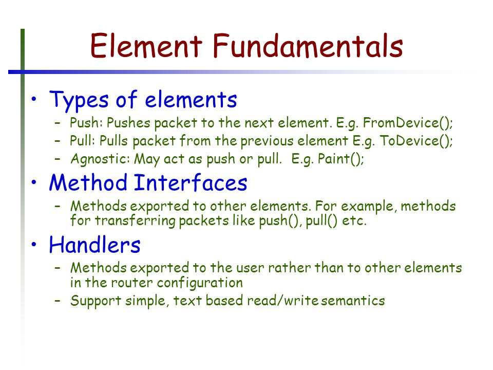Element Fundamentals Types of elements –Push: Pushes packet to the next element.