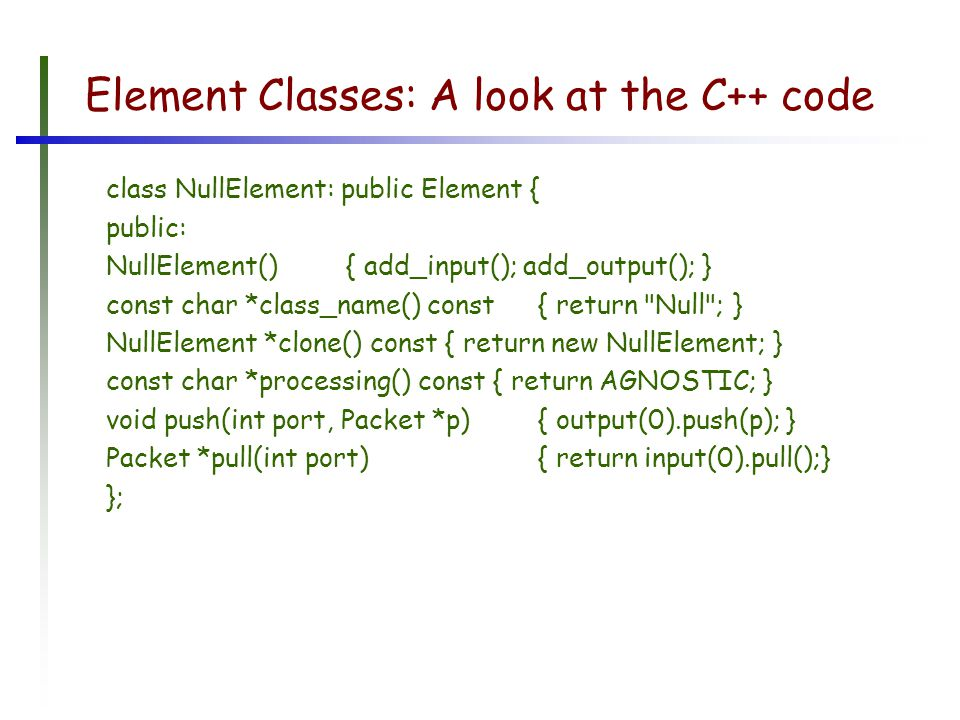 Element Classes: A look at the C++ code class NullElement: public Element { public: NullElement(){ add_input(); add_output(); } const char *class_name() const { return Null ; } NullElement *clone() const { return new NullElement; } const char *processing() const { return AGNOSTIC; } void push(int port, Packet *p) { output(0).push(p); } Packet *pull(int port) { return input(0).pull();} };