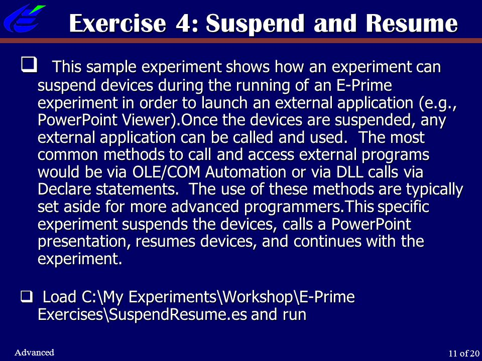 11 of 20 Advanced Exercise 4: Suspend and Resume  This sample experiment shows how an experiment can suspend devices during the running of an E-Prime