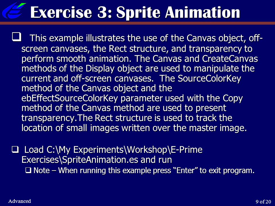 9 of 20 Advanced Exercise 3: Sprite Animation  This example illustrates the use of the Canvas object, off- screen canvases, the Rect structure, and t