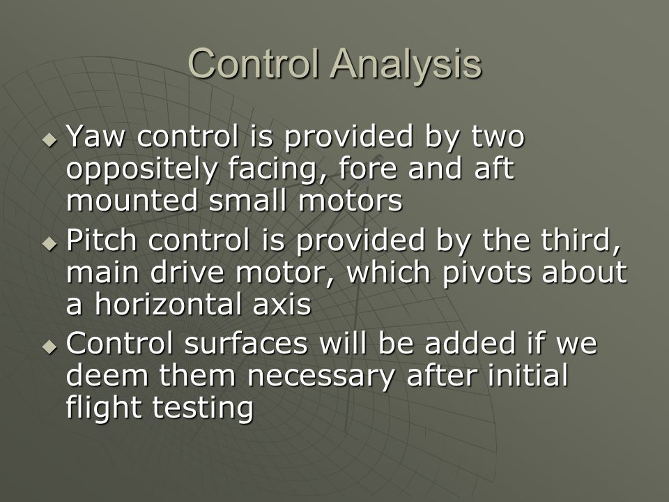 Control Analysis  Yaw control is provided by two oppositely facing, fore and aft mounted small motors  Pitch control is provided by the third, main