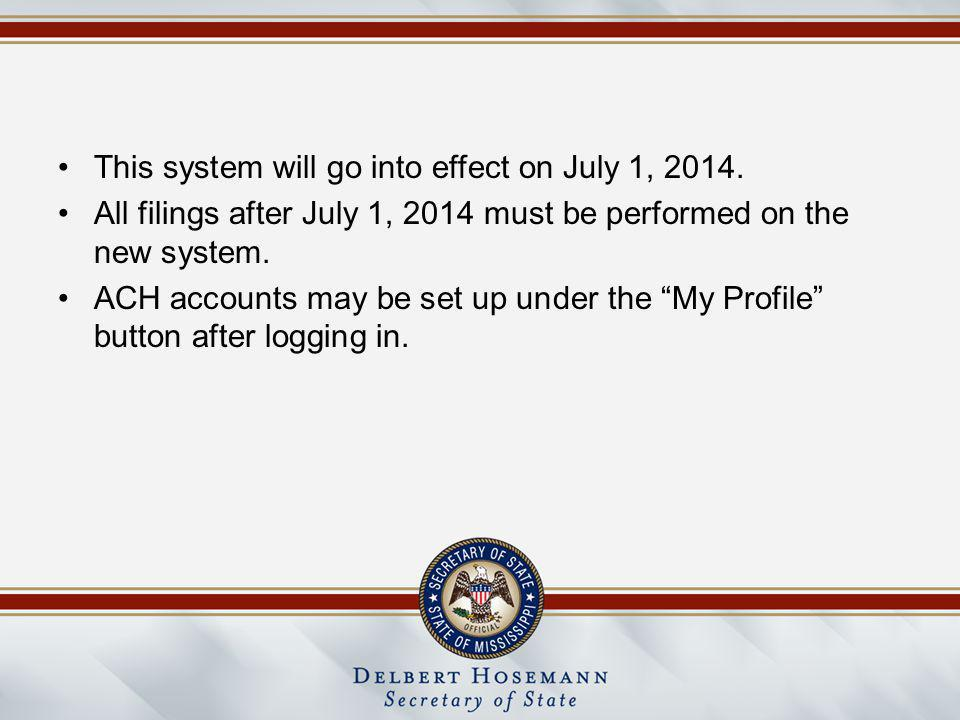 This system will go into effect on July 1, 2014. All filings after July 1, 2014 must be performed on the new system. ACH accounts may be set up under