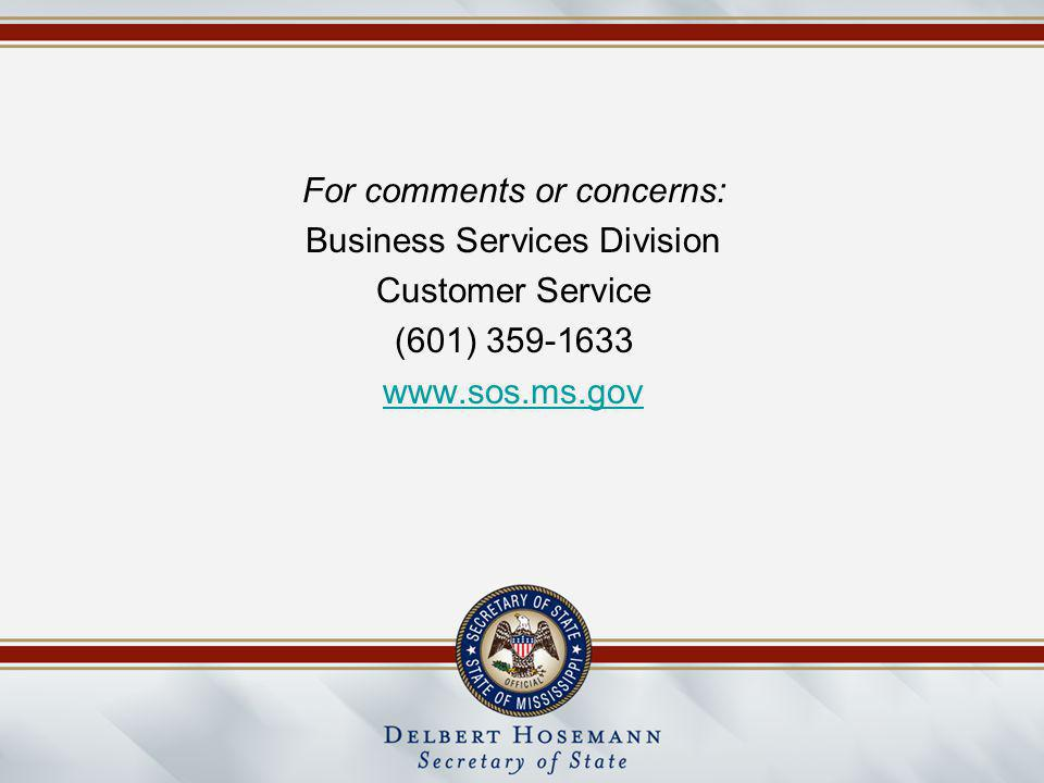 For comments or concerns: Business Services Division Customer Service (601) 359-1633 www.sos.ms.gov