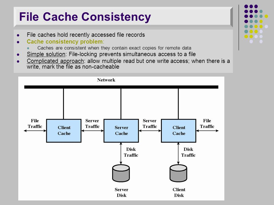 File Cache Consistency File caches hold recently accessed file records Cache consistency problem: Caches are consistent when they contain exact copies