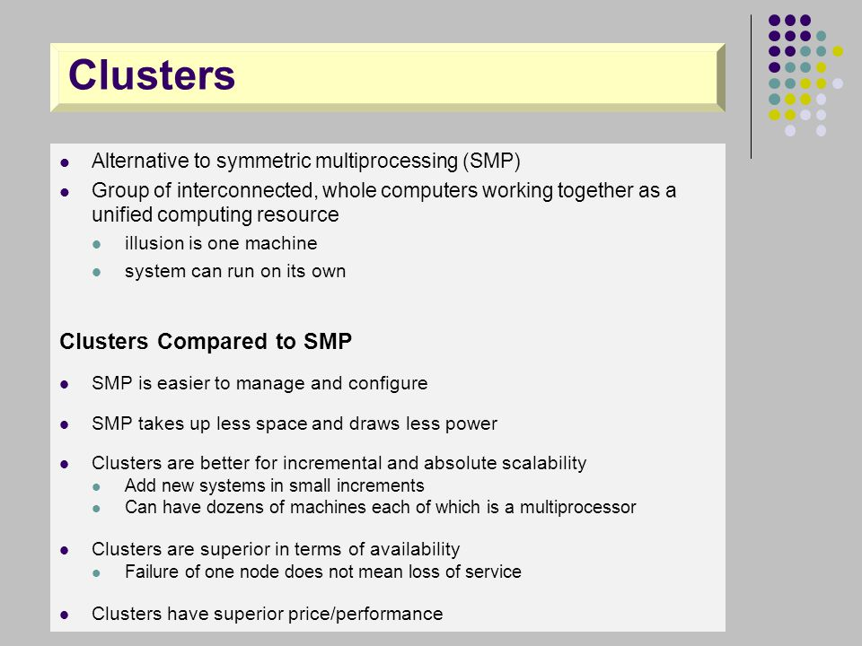 Clusters Alternative to symmetric multiprocessing (SMP) Group of interconnected, whole computers working together as a unified computing resource illu