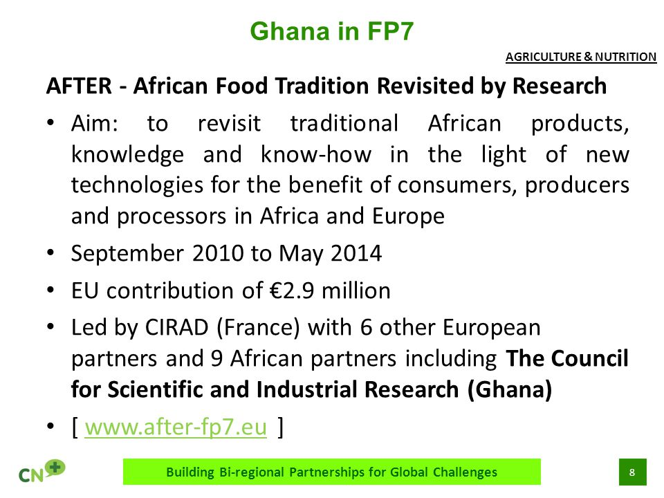 8 Ghana in FP7 Building Bi-regional Partnerships for Global Challenges AFTER - African Food Tradition Revisited by Research Aim: to revisit traditiona
