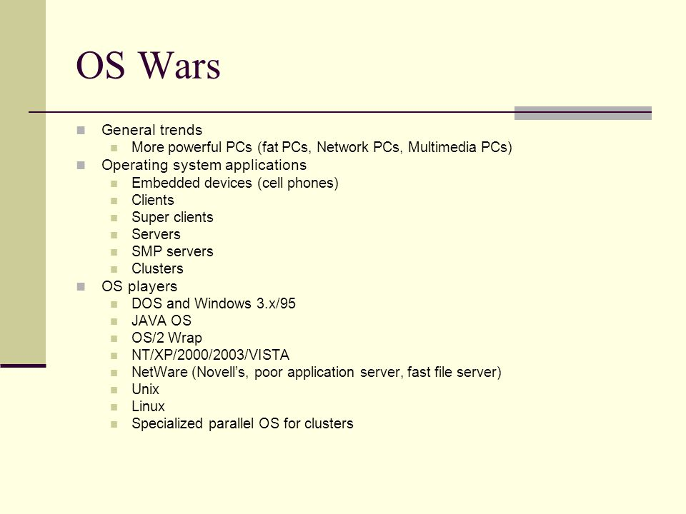 OS Wars General trends More powerful PCs (fat PCs, Network PCs, Multimedia PCs) Operating system applications Embedded devices (cell phones) Clients Super clients Servers SMP servers Clusters OS players DOS and Windows 3.x/95 JAVA OS OS/2 Wrap NT/XP/2000/2003/VISTA NetWare (Novell's, poor application server, fast file server) Unix Linux Specialized parallel OS for clusters