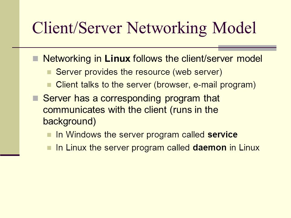 Client/Server Networking Model Networking in Linux follows the client/server model Server provides the resource (web server) Client talks to the server (browser, e-mail program) Server has a corresponding program that communicates with the client (runs in the background) In Windows the server program called service In Linux the server program called daemon in Linux