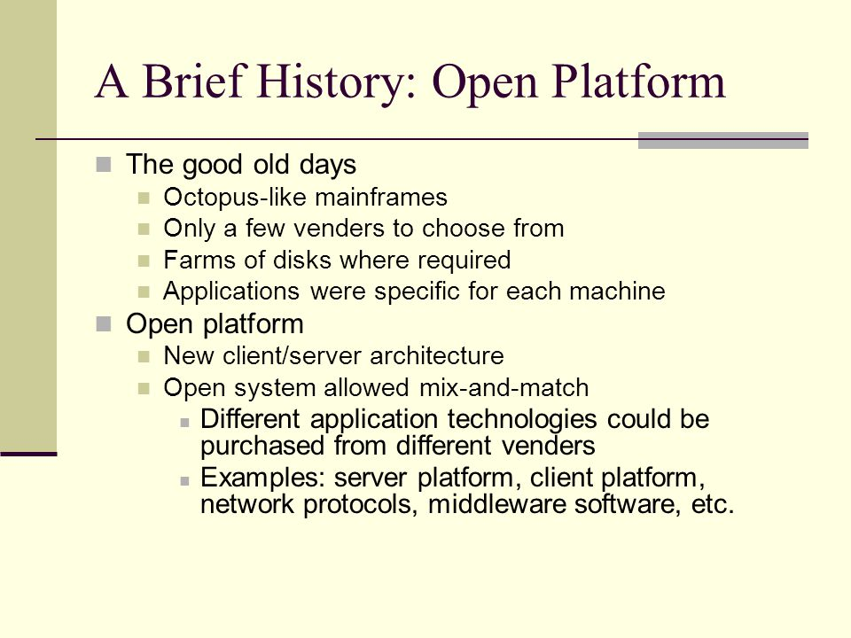 A Brief History: Open Platform The good old days Octopus-like mainframes Only a few venders to choose from Farms of disks where required Applications were specific for each machine Open platform New client/server architecture Open system allowed mix-and-match Different application technologies could be purchased from different venders Examples: server platform, client platform, network protocols, middleware software, etc.