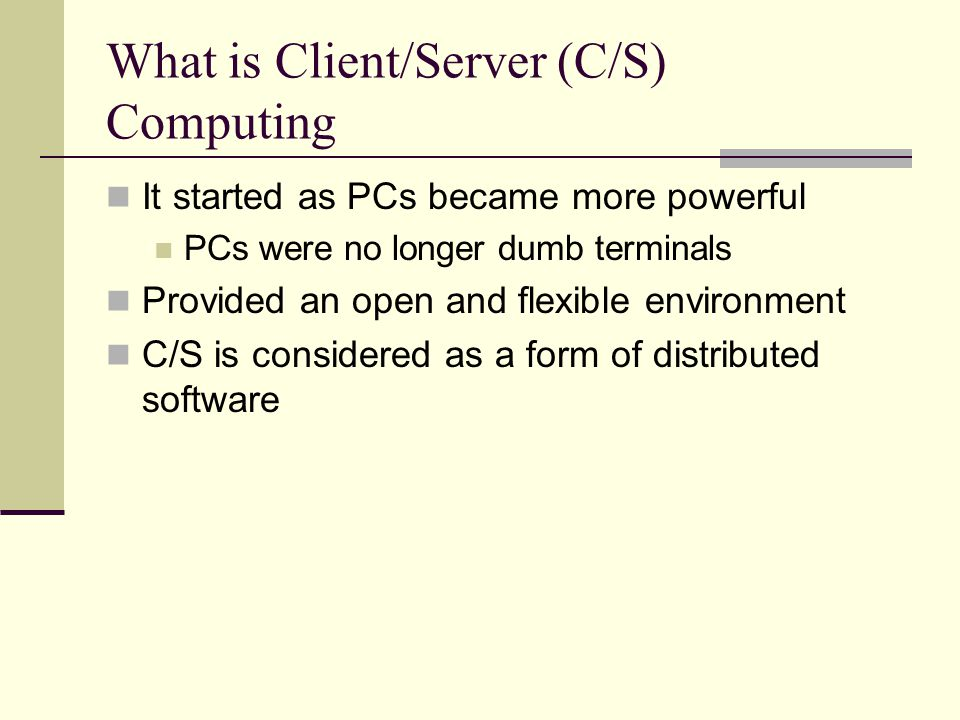 What is Client/Server (C/S) Computing It started as PCs became more powerful PCs were no longer dumb terminals Provided an open and flexible environment C/S is considered as a form of distributed software