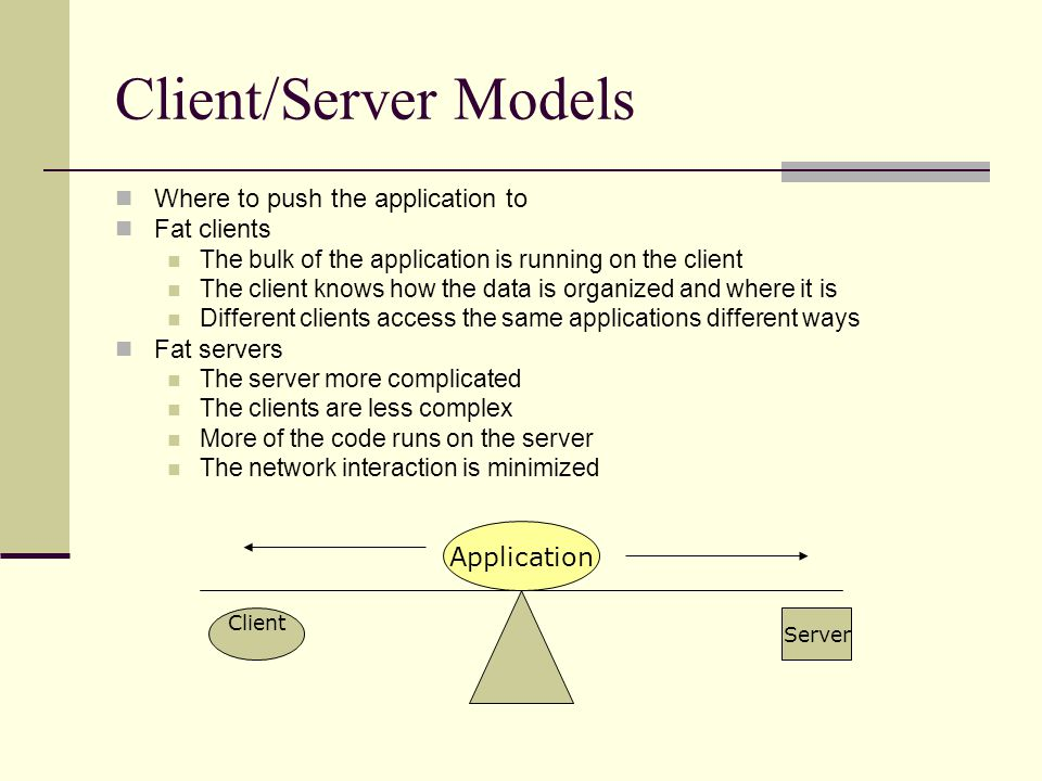 Client/Server Models Where to push the application to Fat clients The bulk of the application is running on the client The client knows how the data is organized and where it is Different clients access the same applications different ways Fat servers The server more complicated The clients are less complex More of the code runs on the server The network interaction is minimized Server Client Application