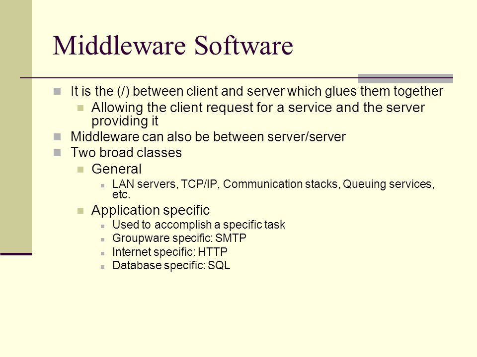 Middleware Software It is the (/) between client and server which glues them together Allowing the client request for a service and the server providing it Middleware can also be between server/server Two broad classes General LAN servers, TCP/IP, Communication stacks, Queuing services, etc.