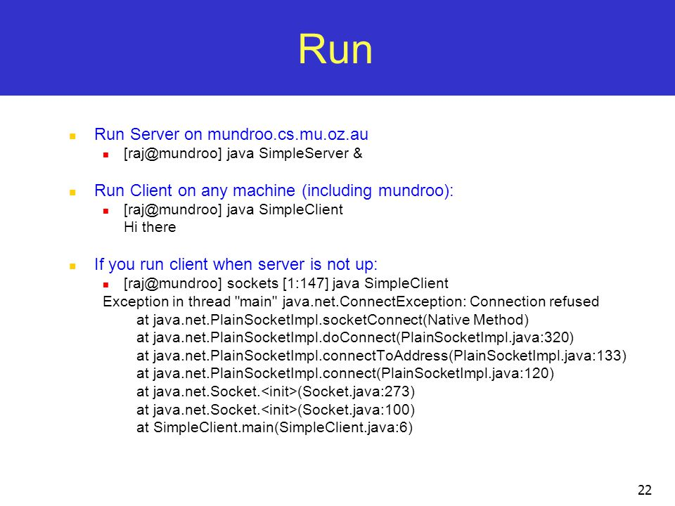 22 Run Run Server on mundroo.cs.mu.oz.au [raj@mundroo] java SimpleServer & Run Client on any machine (including mundroo): [raj@mundroo] java SimpleClient Hi there If you run client when server is not up: [raj@mundroo] sockets [1:147] java SimpleClient Exception in thread main java.net.ConnectException: Connection refused at java.net.PlainSocketImpl.socketConnect(Native Method) at java.net.PlainSocketImpl.doConnect(PlainSocketImpl.java:320) at java.net.PlainSocketImpl.connectToAddress(PlainSocketImpl.java:133) at java.net.PlainSocketImpl.connect(PlainSocketImpl.java:120) at java.net.Socket.