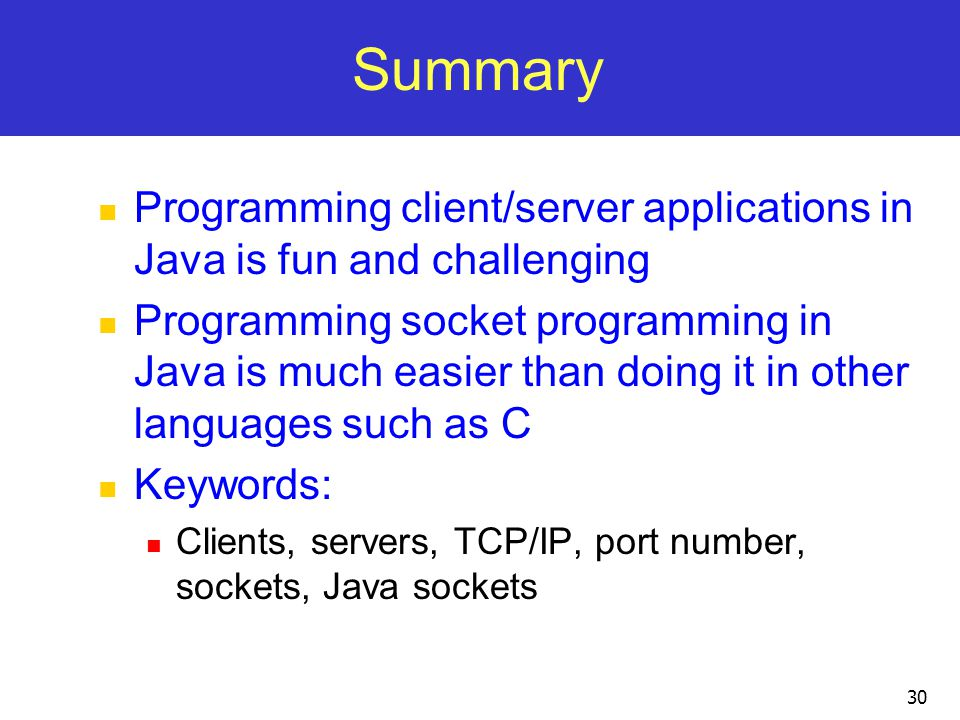 30 Summary Programming client/server applications in Java is fun and challenging Programming socket programming in Java is much easier than doing it in other languages such as C Keywords: Clients, servers, TCP/IP, port number, sockets, Java sockets