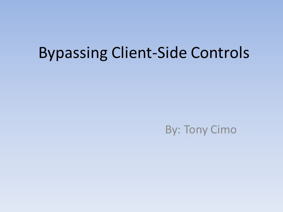 Bypassing Client-Side Controls By: Tony Cimo