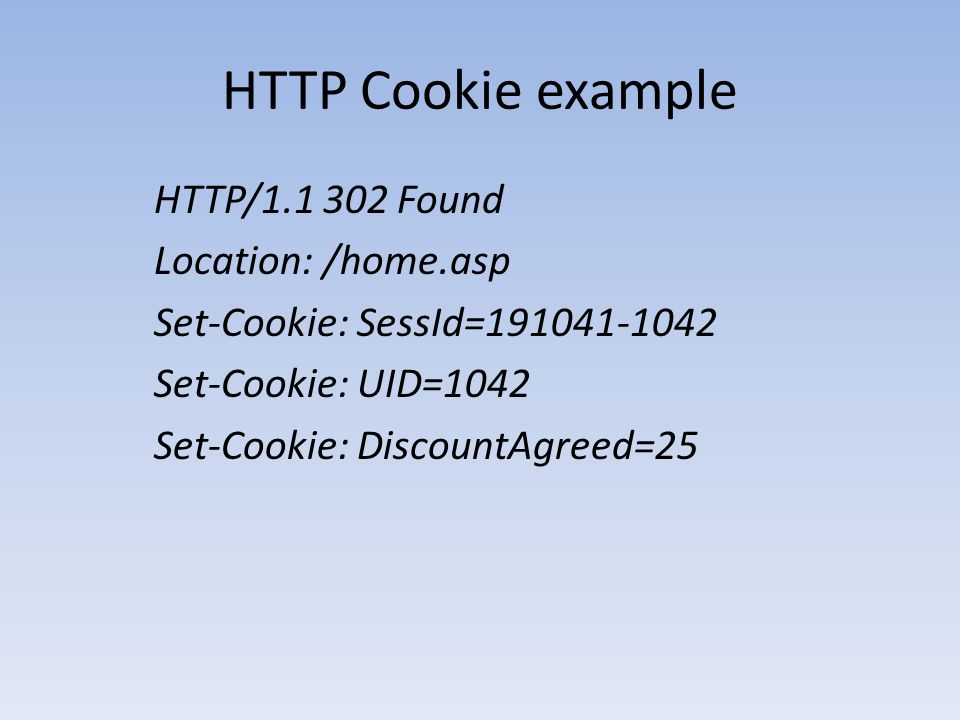 HTTP Cookie example HTTP/1.1 302 Found Location: /home.asp Set-Cookie: SessId=191041-1042 Set-Cookie: UID=1042 Set-Cookie: DiscountAgreed=25