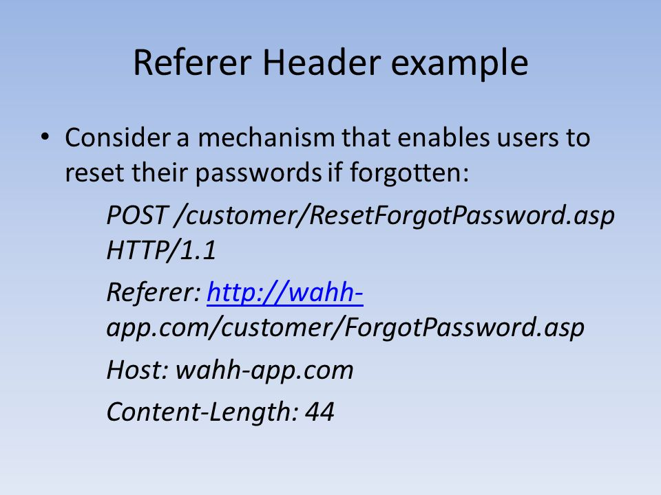 Referer Header example Consider a mechanism that enables users to reset their passwords if forgotten: POST /customer/ResetForgotPassword.asp HTTP/1.1