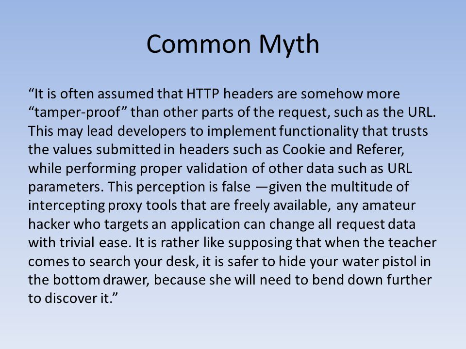 """Common Myth """"It is often assumed that HTTP headers are somehow more """"tamper-proof"""" than other parts of the request, such as the URL. This may lead dev"""