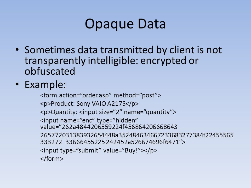 Opaque Data Sometimes data transmitted by client is not transparently intelligible: encrypted or obfuscated Example: Product: Sony VAIO A217S Quantity