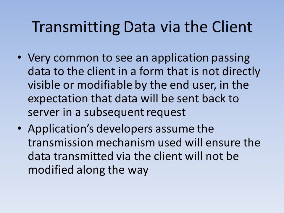 Transmitting Data via the Client Very common to see an application passing data to the client in a form that is not directly visible or modifiable by
