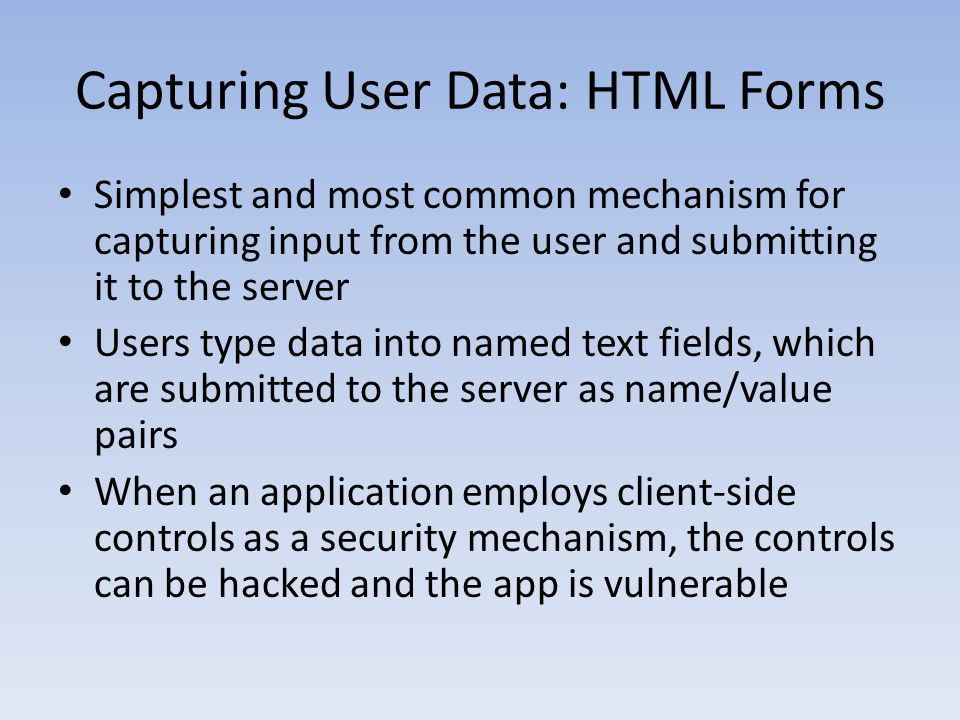 Capturing User Data: HTML Forms Simplest and most common mechanism for capturing input from the user and submitting it to the server Users type data i