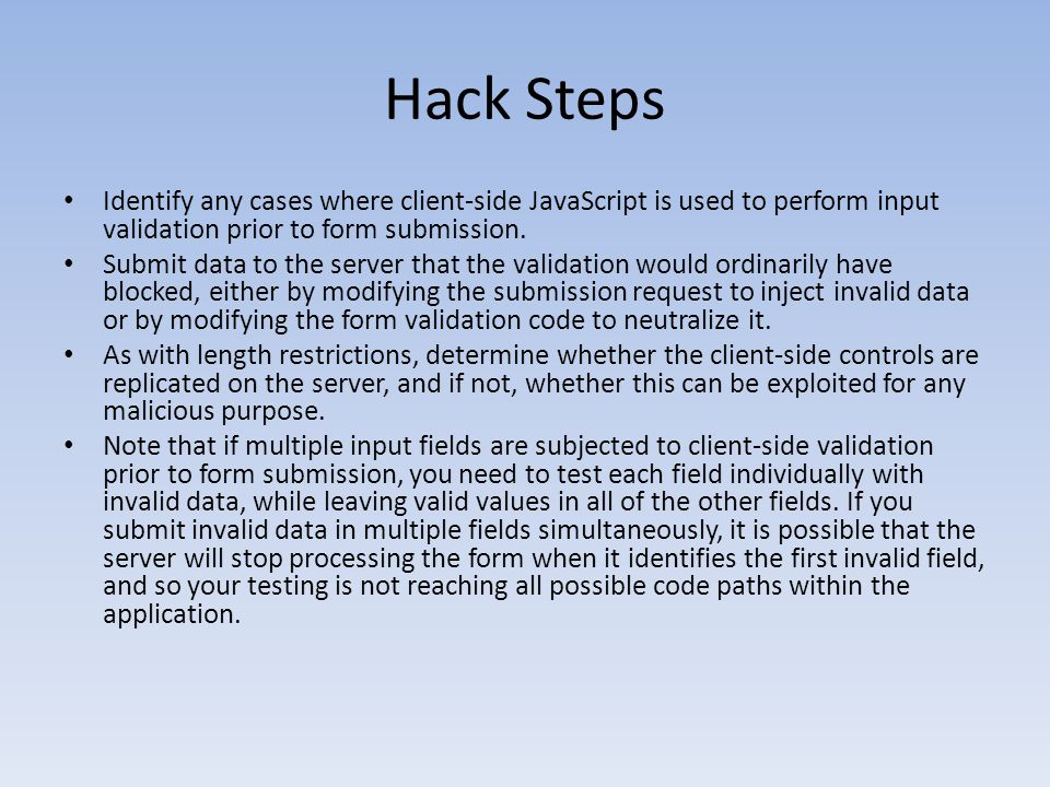 Hack Steps Identify any cases where client-side JavaScript is used to perform input validation prior to form submission. Submit data to the server tha