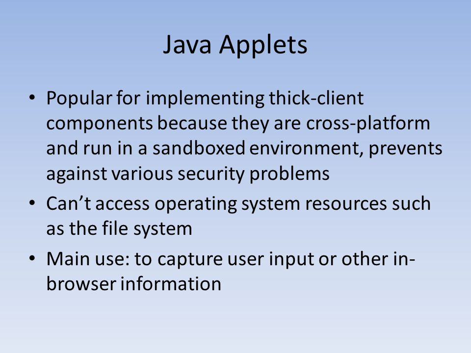 Java Applets Popular for implementing thick-client components because they are cross-platform and run in a sandboxed environment, prevents against var