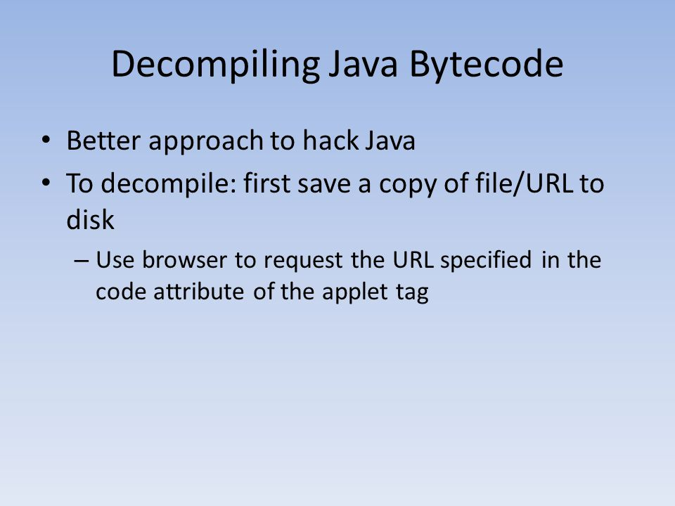 Decompiling Java Bytecode Better approach to hack Java To decompile: first save a copy of file/URL to disk – Use browser to request the URL specified