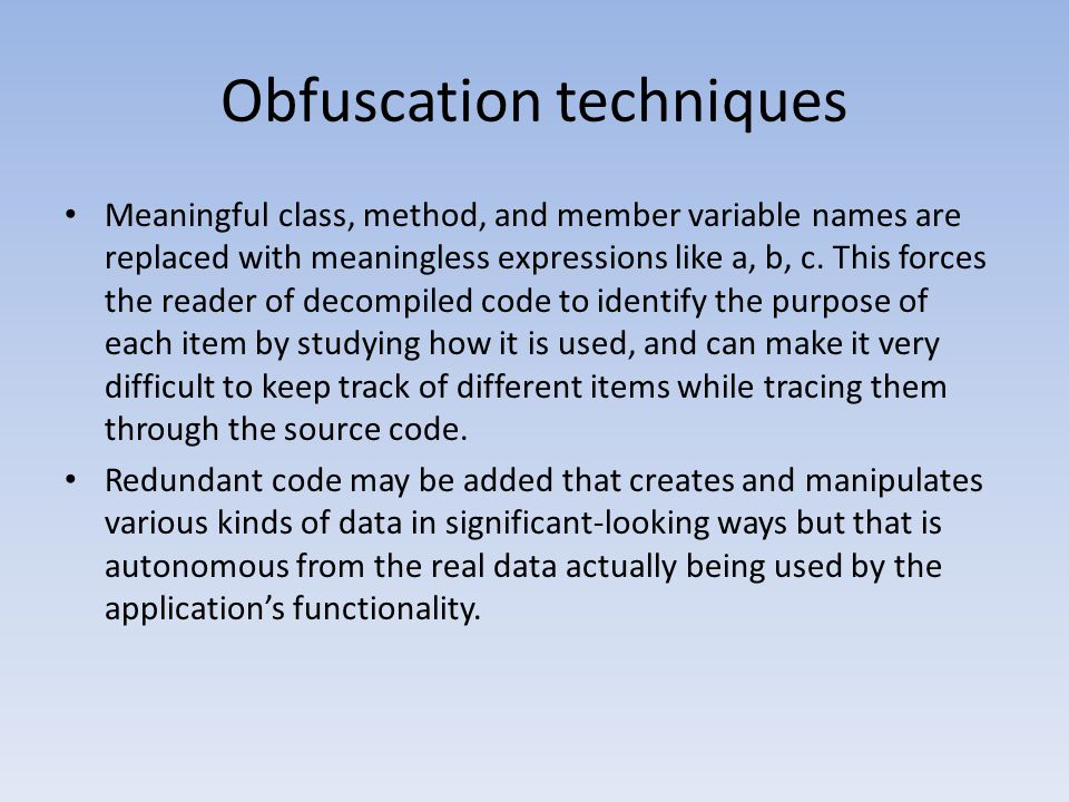 Obfuscation techniques Meaningful class, method, and member variable names are replaced with meaningless expressions like a, b, c. This forces the rea