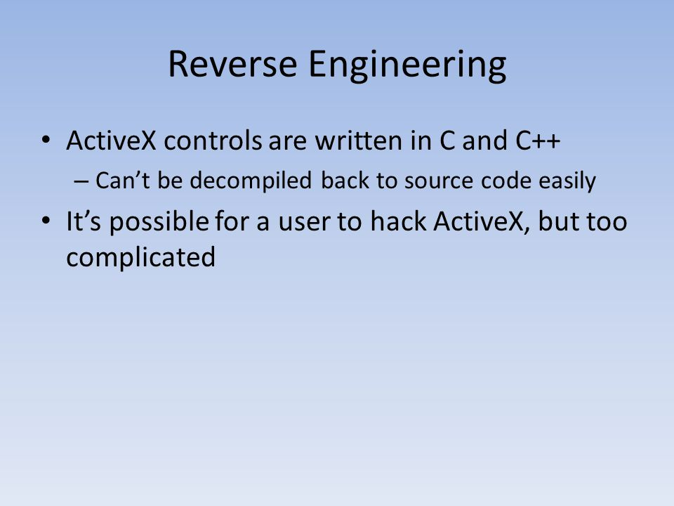 Reverse Engineering ActiveX controls are written in C and C++ – Can't be decompiled back to source code easily It's possible for a user to hack Active