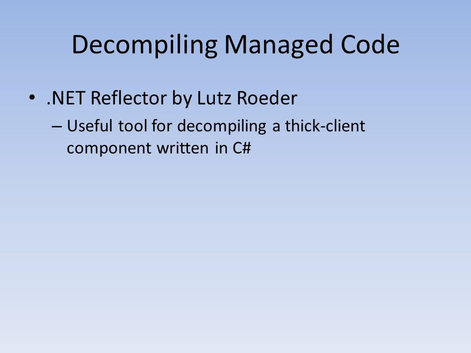 Decompiling Managed Code.NET Reflector by Lutz Roeder – Useful tool for decompiling a thick-client component written in C#