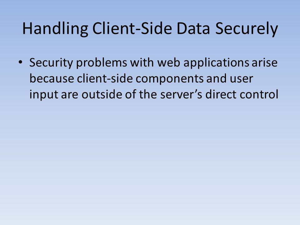 Handling Client-Side Data Securely Security problems with web applications arise because client-side components and user input are outside of the serv