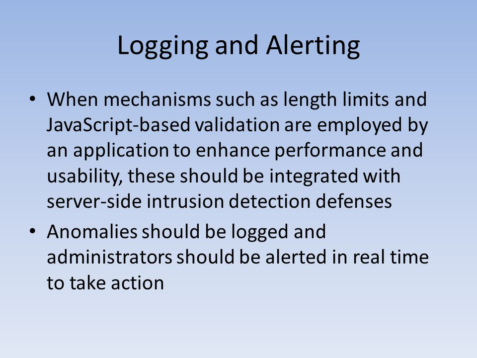 Logging and Alerting When mechanisms such as length limits and JavaScript-based validation are employed by an application to enhance performance and u