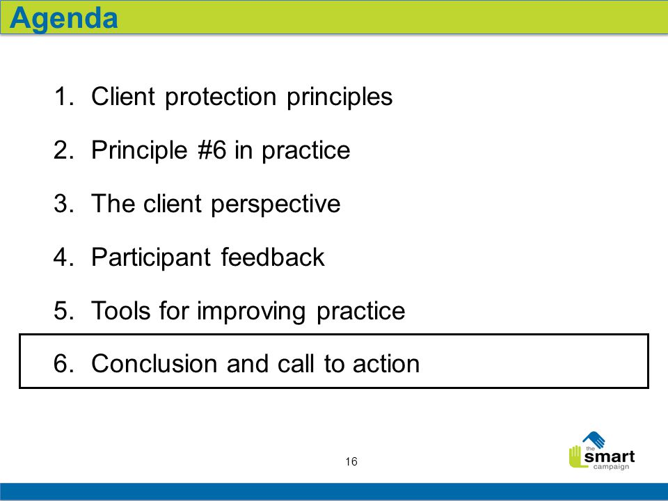 16 1.Client protection principles 2.Principle #6 in practice 3.The client perspective 4.Participant feedback 5.Tools for improving practice 6.Conclusi