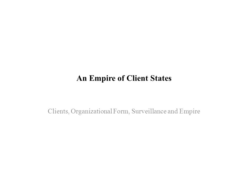 An Empire of Client States Clients, Organizational Form, Surveillance and Empire