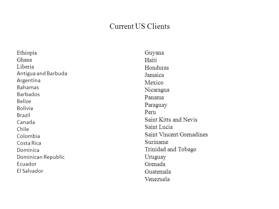 Current US Clients Ethiopia Ghana Liberia Antigua and Barbuda Argentina Bahamas Barbados Belize Bolivia Brazil Canada Chile Colombia Costa Rica Dominica Dominican Republic Ecuador El Salvador Guyana Haiti Honduras Jamaica Mexico Nicaragua Panama Paraguay Peru Saint Kitts and Nevis Saint Lucia Saint Vincent/Grenadines Suriname Trinidad and Tobago Uruguay Grenada Guatemala Venezuela
