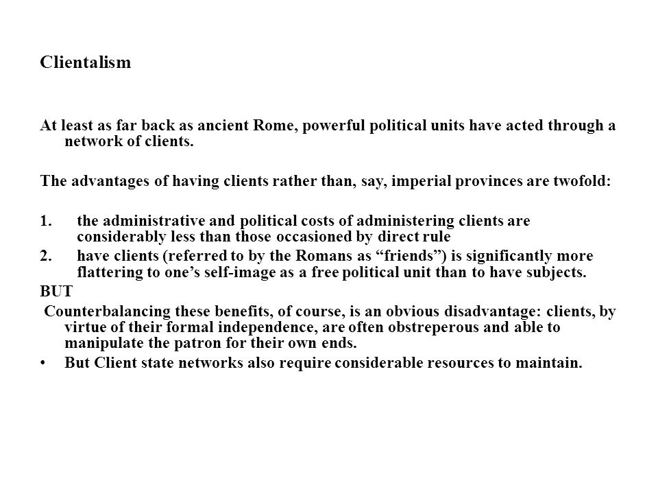 Clientalism At least as far back as ancient Rome, powerful political units have acted through a network of clients.