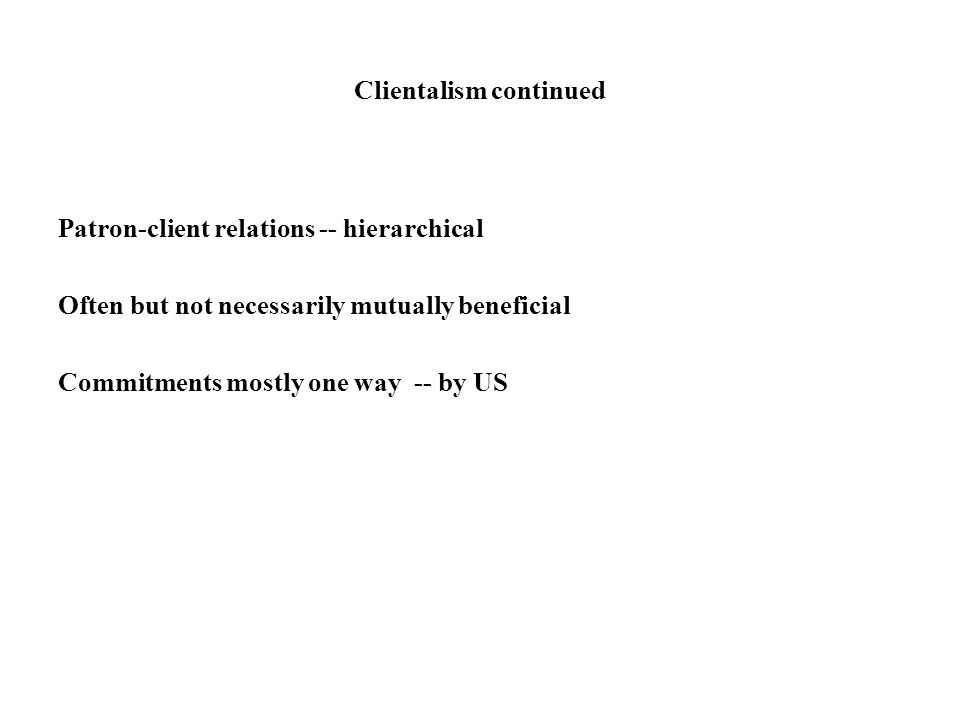 Clientalism continued Patron-client relations -- hierarchical Often but not necessarily mutually beneficial Commitments mostly one way -- by US