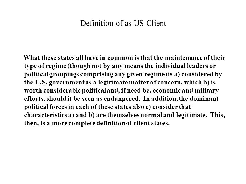 Definition of as US Client What these states all have in common is that the maintenance of their type of regime (though not by any means the individual leaders or political groupings comprising any given regime) is a) considered by the U.S.
