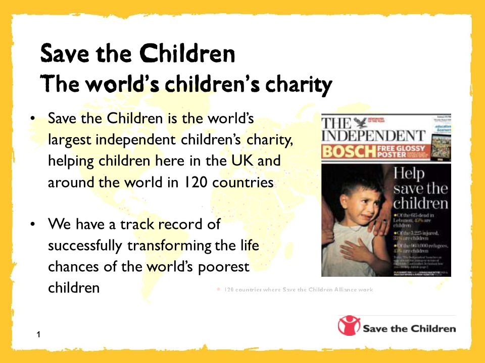 1 Save the Children The world ' s children ' s charity Save the Children is the world's largest independent children's charity, helping children here in the UK and around the world in 120 countries We have a track record of successfully transforming the life chances of the world's poorest children