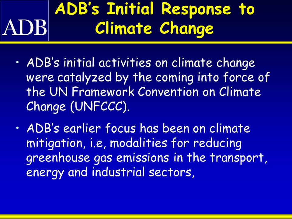 ADB's Initial Response to Climate Change ADB's initial activities on climate change were catalyzed by the coming into force of the UN Framework Convention on Climate Change (UNFCCC).
