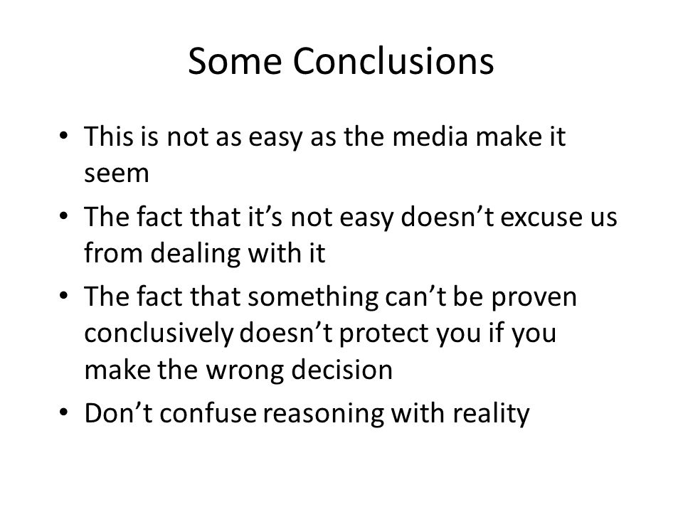 Some Conclusions This is not as easy as the media make it seem The fact that it's not easy doesn't excuse us from dealing with it The fact that someth