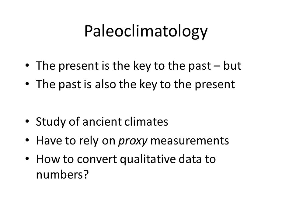 Paleoclimatology The present is the key to the past – but The past is also the key to the present Study of ancient climates Have to rely on proxy measurements How to convert qualitative data to numbers