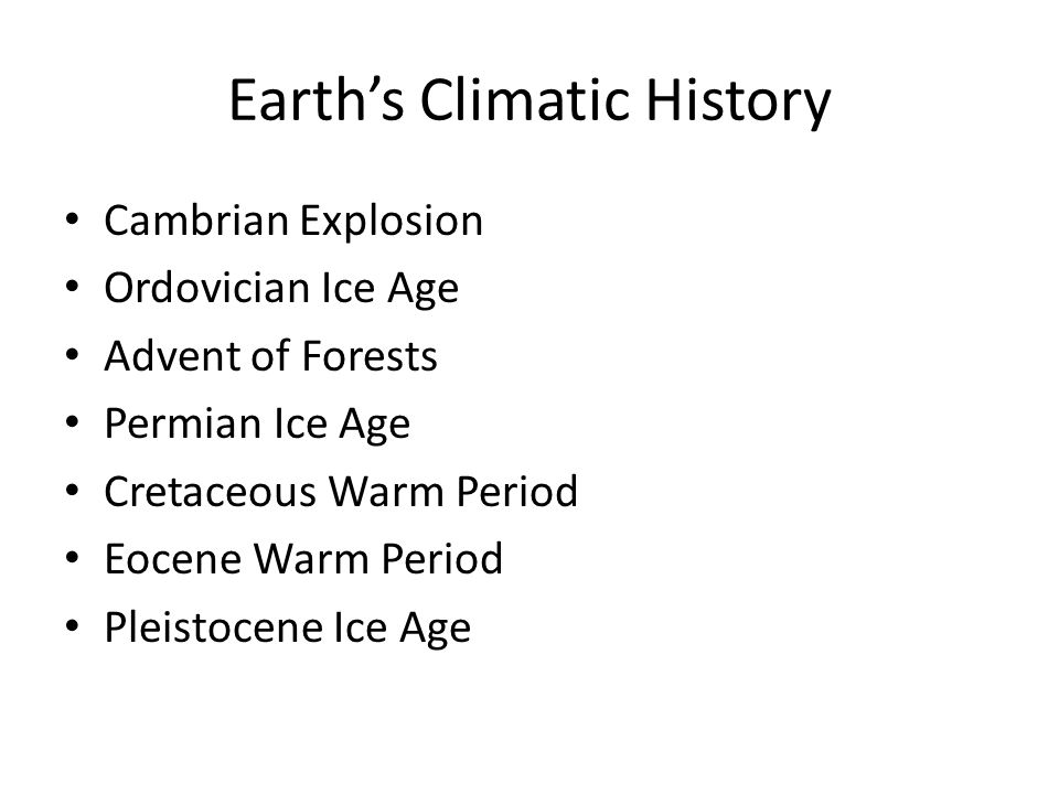 Earth's Climatic History Cambrian Explosion Ordovician Ice Age Advent of Forests Permian Ice Age Cretaceous Warm Period Eocene Warm Period Pleistocene